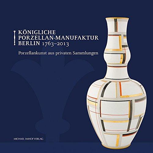 Königliche Porzellan-Manufaktur Berlin 1763-2013: Porzellankunst aus privaten Sammlungen
