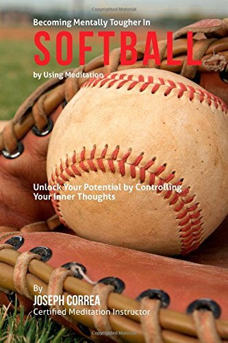 Become Mentally Tougher In Softball by Using Meditation: Unlock Your Potential by Controlling Your Inner Thoughts by Joseph Correa (Certified Meditation Instructor) (2015-03-29)