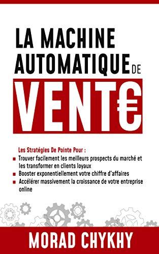 La Machine Automatique De Vente Online: Les stratégies de pointe de marketing digital pour accélérer massivement la croissance de votre entreprise online. par