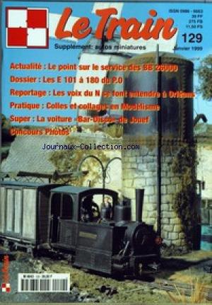 TRAIN (LE) [No 129] du 01/01/1999 - SUPPLEMENT AUTOS MINIATURES LE POINT SUR LE SERVICE DES BB 26000 - LES E 101 A 180 DI P.O. - LES VOIX DU N SE FONT ENTENDRE A ORLEANS - COLLES ET COLLAGES EN MODELISME - LA VOITURE BAR-DISCI DE JOUEF - CONCOURS PHOTOS. par Collectif