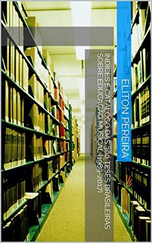 ÍNDICES E CATÁLOGO DAS 300 TESES BRASILEIRAS SOBRE EDUCAÇÃO MUSICAL (1989-2017) (Portuguese Edition)