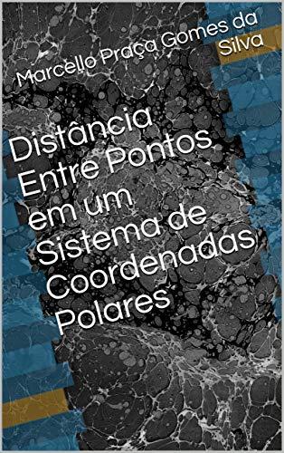 Distância Entre Pontos em um Sistema de Coordenadas Polares (Portuguese Edition) por Marcello Praça Gomes da Silva