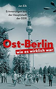 Ost-Berlin, wie es wirklich war: Erinnerungen aus der Hauptstadt der DDR (German Edition) by [Eik, Jan]
