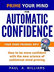 Prime Your Mind for Automatic Confidence : How to be more confident with the new science of subliminal mind priming