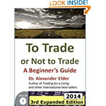 To Trade or Not to Trade: A Beginner's Guide, 3rd Expanded Edition (2014) (Trading with Dr Elder Book 1)