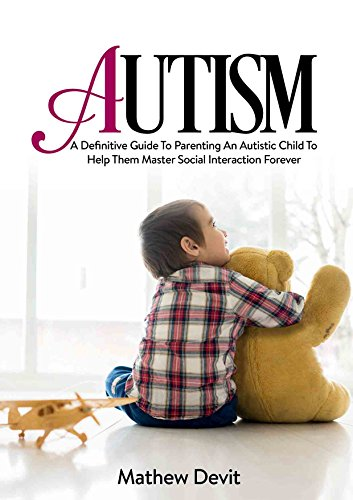 Autism: A Definitive Guide to Parenting an Autistic Child to Help Them Master Social Interactions Forever (Special Needs, Parenting, Autism Spectrum Disorder, ... Education, Autism Gam) (English Edition)