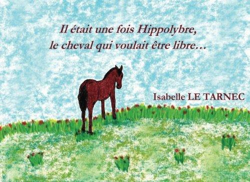 Il etait une fois Hippolybre, le cheval qui voulait etre libre...: Le respect des differences, l'autisme, la liberte, le bonheur.