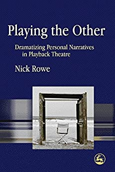 Playing the Other: Dramatizing Personal Narratives in Playback Theatre de [Rowe, Nick]