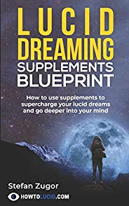 Lucid Dreaming Supplements Blueprint: How To Use Natural Supplements To Supercharge Your Lucid Dreams
