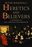 Heretics and Believers: A History of the English Reformation (English Edition)