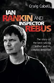 Ian Rankin & Inspector Rebus: The Official Story of the Bestselling Author and his Ruthless Detective by [Cabell, Craig]