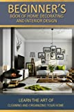 Beginners Book Of Home decorating and interior design: Learn home improvements through style & decor and design studies: Volume 1