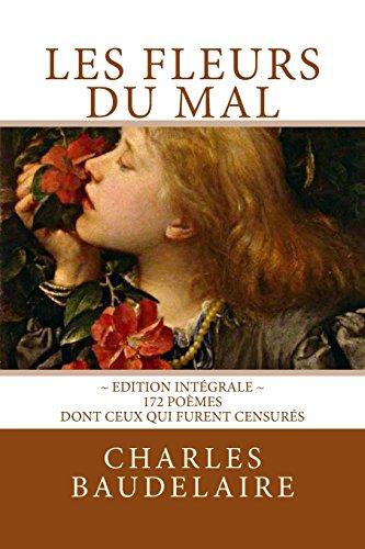 Les Fleurs du Mal, en édition intégrale: 172 poèmes, dont ceux qui furent censurés par Charles Baudelaire