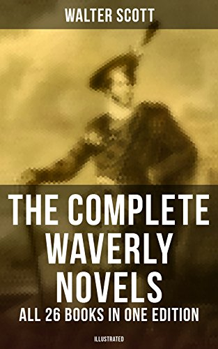 The Complete Waverly Novels - All 26 Books in One Edition (Illustrated): Rob Roy, Ivanhoe, The Pirate, Waverly, Old Mortality, The Guy Mannering, The Antiquary, ... The Betrothed, The Talisman, Black Dwarf...