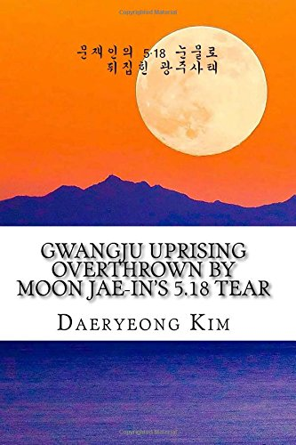 Gwangju Uprising Overthrown by Moon Jae-in's 5.18 Tear: Exposing the Politics of False Narratives in South Korea: Volume 1 (Untold Story of Gwangju Uprising)