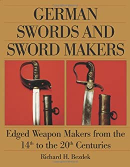 German Swords and Sword Makers: Edged Weapon Makers from the 14th to the 20th Centuries de [Bezdek, Richard H.]