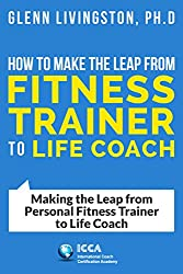How to Make the Leap from Fitness Trainer to Life Coach: Making the Leap from Personal Fitness Trainer to Life Coach