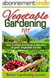 Vegetable Gardening 101: How To Plant And Grow A Beautiful, Organic Vegetable Garden (Organic Gardening Tips, Easy Vegetable Gardening, Growing Vegetables) (English Edition)