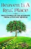 Heaven Is A Real Place: True Stories Of The Afterlife From A Psychic Medium