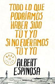 Todo lo que podríamos haber sido tú y yo si no fuéramos tú y yo par Albert Espinosa