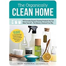 The Organically Clean Home: 150 Everyday Organic Cleaning Products You Can Make Yourself--The Natural, Chemical-Free Way (English Edition)
