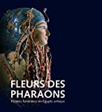 Fleurs des Pharaons. Parures Funeraires en Egypte Antique