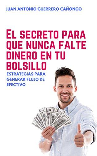 El secreto para que nunca falte dinero en tu bolsillo: Estrategias para generar flujo de efectivo por Juan Antonio Guerrero Cañongo