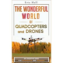 The Wonderful World of Quadcopters and Drones: 28 Creative Uses for Recreation and Business (Drone Book - Quadcopter Book - Drone Photography - Quadcopter ... Drone - Aerial Hobby) (English Edition)