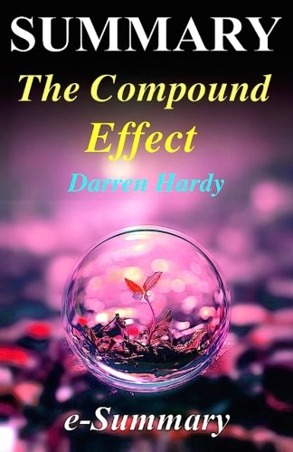Summary - The Compound Effect: By Darren Hardy - Jumpstart Your Income, Your Life, Your Success (The Compound Effect: A Full Summary - Audio, Audible, Book, Paperback, Hardcover)