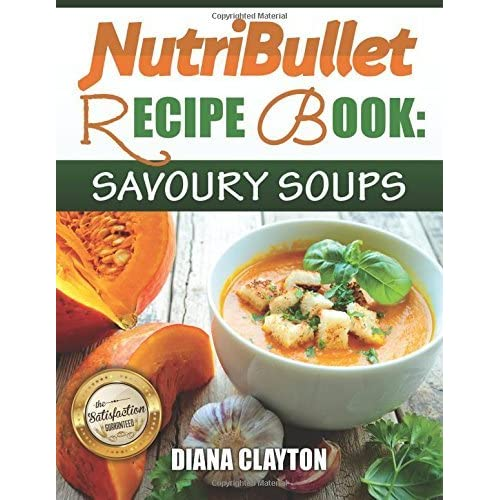 NutriBullet Recipe Book: Savoury Soups!: 71 Delicious, Healthy & Exquisite Soups and Sauces for your NutriBullet by Diana Clayton (2015-01-04)