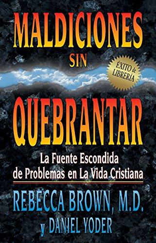 Maldiciones Sin Quebrantar: La Fuente Escondida de Problemas En La Vida Cristiana por Rebecca Brown