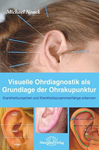 Visuelle Ohrdiagnostik als Grundlage der Ohrakupunktur - Krankheitsursachen und Krankheitszusammenhänge erkennen