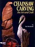 The Art and Craft of Chainsaw Carving: The Art and the Craft - A Complete Guide