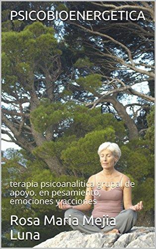 PSICOBIOENERGETICA: terapia psicoanalitica grupal de apoyo. en pesamiento, emociones y acciones por Rosa Maria Mejia Luna