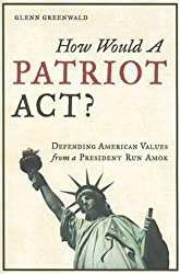 How Would a Patriot Act: Defending American Values from a President Run Amok by Glenn Greenwald (2006-05-28)