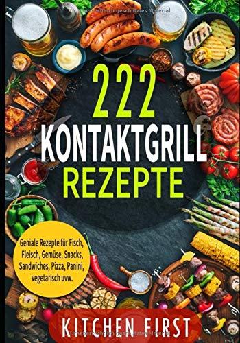 ✅✅KONTAKTGRILL REZEPTE: 222 geniale Rezepte für den Küchengrill! ✅✅ Fisch- und Fleischgerichte, Gemüse- und Salatgerichte, Snacks, Dessert, Pizza, Panini, Süßspeisen, Sandwichs, vegetarisch u.v.m.