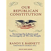 Our Republican Constitution: Securing the Liberty and Sovereignty of We the People