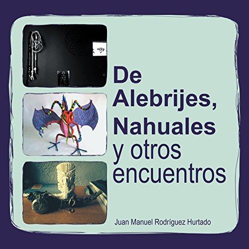 De Alebrijes, Nahuales Y Otros Encuentros por Juan Manuel Rodríguez Hurtado
