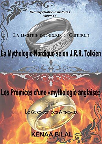 La Mythologie Nordique selon J.R.R. Tolkien, Les prémices d'une mythologie anglaise: La Légende de Sigurd et Gudrun, Le Seigneur des Anneaux (Réinterprétation d'histoires t. 1) (French Edition)