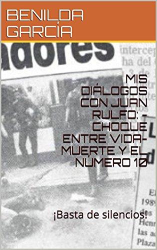 MIS DIÁLOGOS CON JUAN RULFO: -CHOQUE ENTRE VIDA- MUERTE Y EL NÚMERO 10: ¡Basta de silencios! por BENILDA GARCÍA