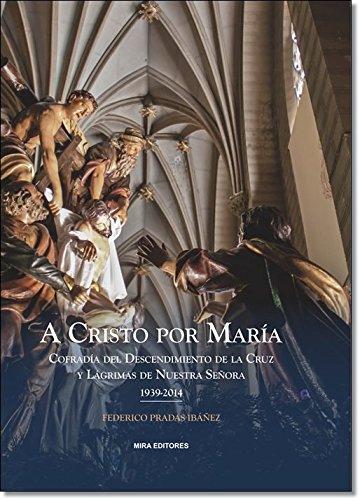 A Cristo por María: Cofradía del Descendimiento de la Cruz y Lágrimas de Nuestra Señora (1939-2014)