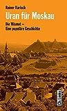 Uran für Moskau. Die Wismut - Eine populäre Geschichte - Rainer Karlsch