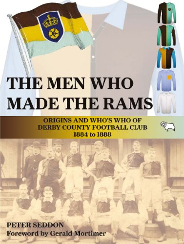 The Men Who Made the Rams: Origins and Who's Who of Derby County Football Club 1884 to 1888