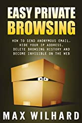 Easy Private Browsing: How to Send Anonymous Email, Hide Your IP address, Delete Browsing History and Become Invisible on the Web (English Edition)