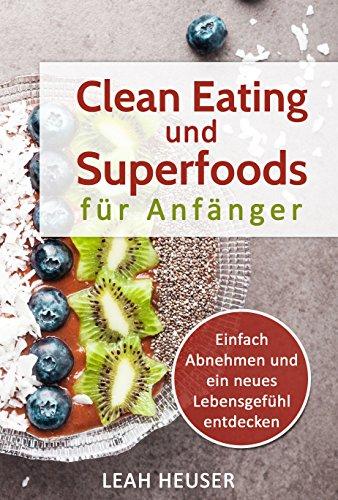 Clean Eating für Anfänger: Clean Eating und Superfoods für Anfänger, Einfach Abnehmen und ein neues Lebensgefühl entdecken