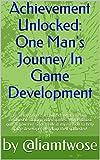 Achievement Unlocked: One Man's Journey In Game Development (English Edition)