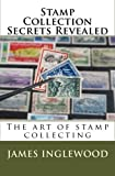 Stamp Collection Secrets Revealed: The art of stamp collecting by James Inglewood (2010-01-07)