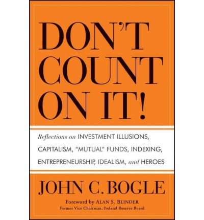 [(Don't Count on It!: Reflections on Investment Illusions, Capitalism, Mutual Funds, Indexing, Entrepreneurship, Idealism, and Heroes)] [by: John C. Bogle]
