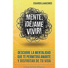 Mente, ¡déjame vivir! (SUPERACION - AUTOAYUDA): Descubre la mentalidad que te permitirá amarte y disfrutar de tu vida.