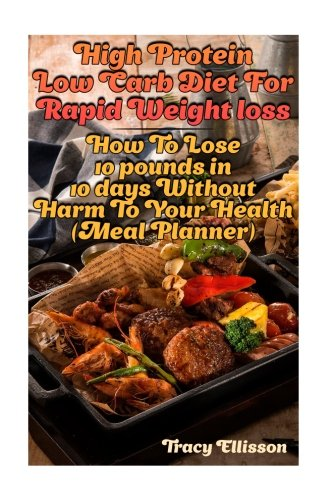 High Protein Low Carb Diet For Rapid Weight loss: How To Lose 10 pounds in 10 days Without Harm To Your Health (Meal Planner): (low carbohydrate, high ... carb, low carb cookbook, low carb recipes) (10 Lb-protein)